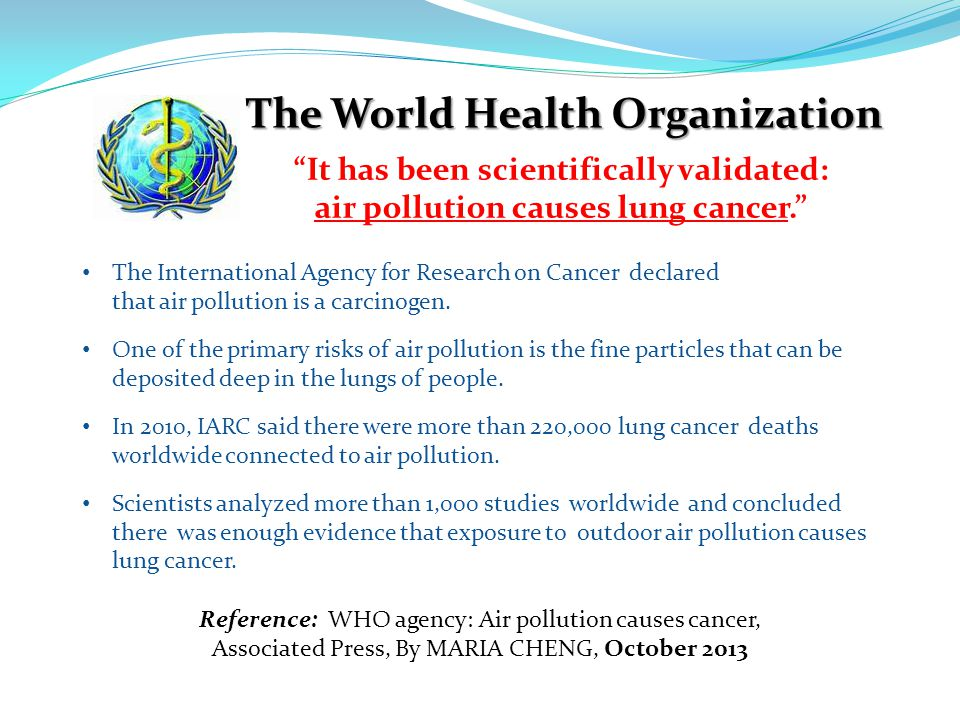Reference: WHO agency: Air pollution causes cancer, Associated Press, By MARIA CHENG, October 2013 The World Health Organization It has been scientifically validated: air pollution causes lung cancer.