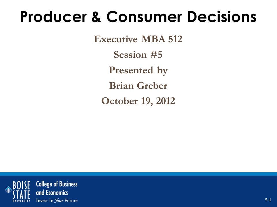 Producer & Consumer Decisions Executive MBA 512 Session #5 Presented by Brian Greber October 19, 2012 5-1