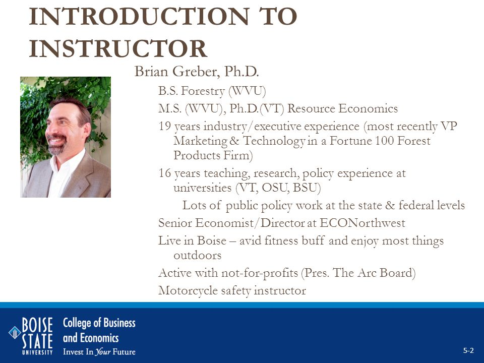INTRODUCTION TO INSTRUCTOR Brian Greber, Ph.D. B.S. Forestry (WVU) M.S. (WVU), Ph.D.(VT) Resource Economics 19 years industry/executive experience (mo