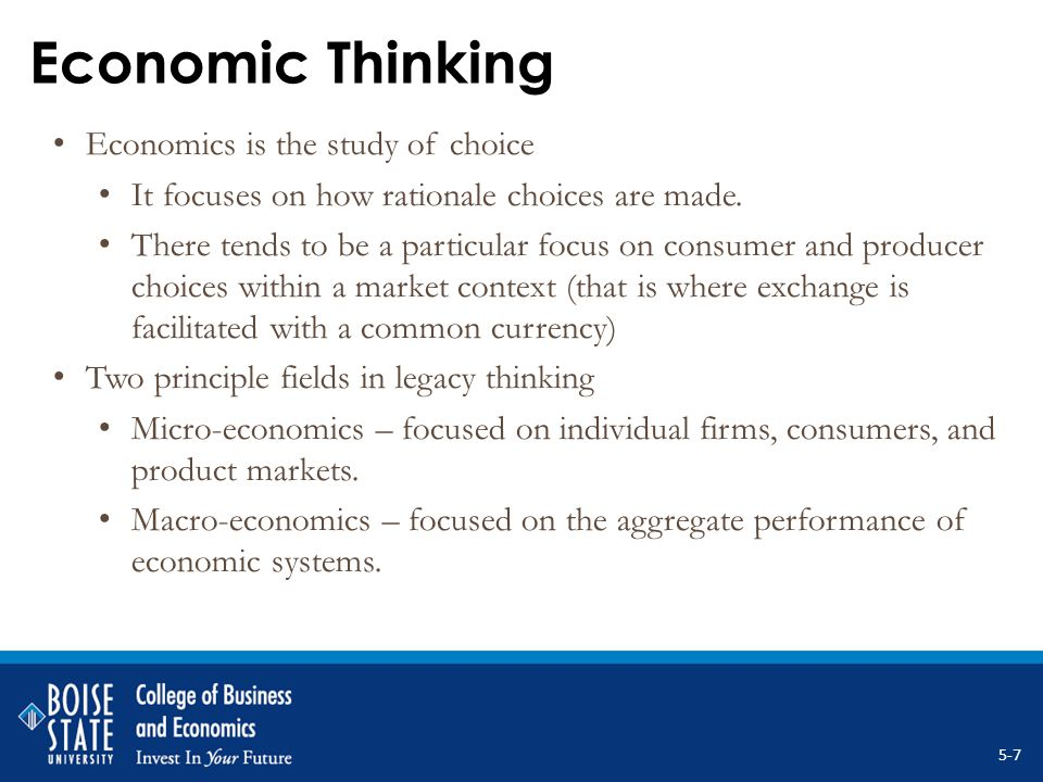 Keys to Economic Thinking 1.Scarcity Forces choice Creates value 2.Thinking on the margin Leave nothing on the table Do not sub-optimize 3.Recognizing opportunity cost as a real cost Scarcity forces sacrifices 4.Purposeful behavior Rationale and self interested individuals Firms pursue profits Individuals pursue utility – OK, happiness.