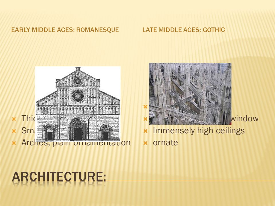 EARLY MIDDLE AGES: ROMANESQUELATE MIDDLE AGES: GOTHIC Thick walls Small windows Arches, plain ornamentation Flying buttresses Large stained glass window Immensely high ceilings ornate