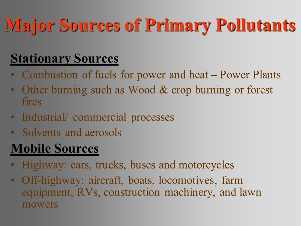 Major Sources of Primary Pollutants Stationary Sources Combustion of fuels for power and heat – Power Plants Other burning such as Wood & crop burning or forest fires Industrial/ commercial processes Solvents and aerosols Mobile Sources Highway: cars, trucks, buses and motorcycles Off-highway: aircraft, boats, locomotives, farm equipment, RVs, construction machinery, and lawn mowers