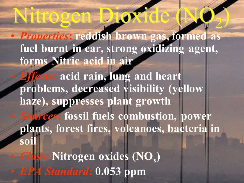 Nitrogen Dioxide (NO 2 ) Properties: reddish brown gas, formed as fuel burnt in car, strong oxidizing agent, forms Nitric acid in air Effects: acid rain, lung and heart problems, decreased visibility (yellow haze), suppresses plant growth Sources: fossil fuels combustion, power plants, forest fires, volcanoes, bacteria in soil Class: Nitrogen oxides (NO x ) EPA Standard: 0.053 ppm