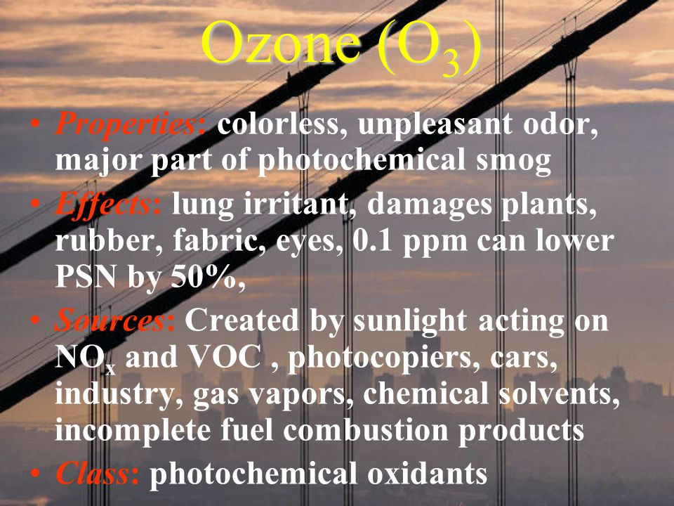 Ozone (O 3 ) Properties: colorless, unpleasant odor, major part of photochemical smog Effects: lung irritant, damages plants, rubber, fabric, eyes, 0.1 ppm can lower PSN by 50%, Sources: Created by sunlight acting on NO x and VOC, photocopiers, cars, industry, gas vapors, chemical solvents, incomplete fuel combustion products Class: photochemical oxidants