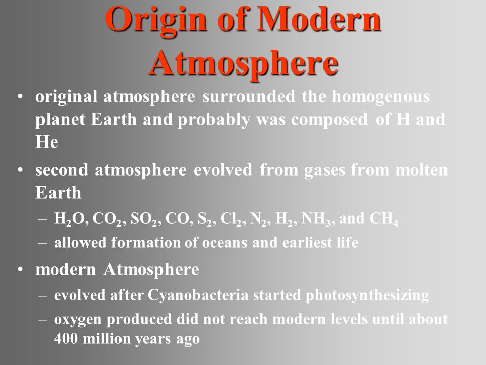 Origin of Modern Atmosphere original atmosphere surrounded the homogenous planet Earth and probably was composed of H and He second atmosphere evolved from gases from molten Earth –H 2 O, CO 2, SO 2, CO, S 2, Cl 2, N 2, H 2, NH 3, and CH 4 –allowed formation of oceans and earliest life modern Atmosphere –evolved after Cyanobacteria started photosynthesizing –oxygen produced did not reach modern levels until about 400 million years ago