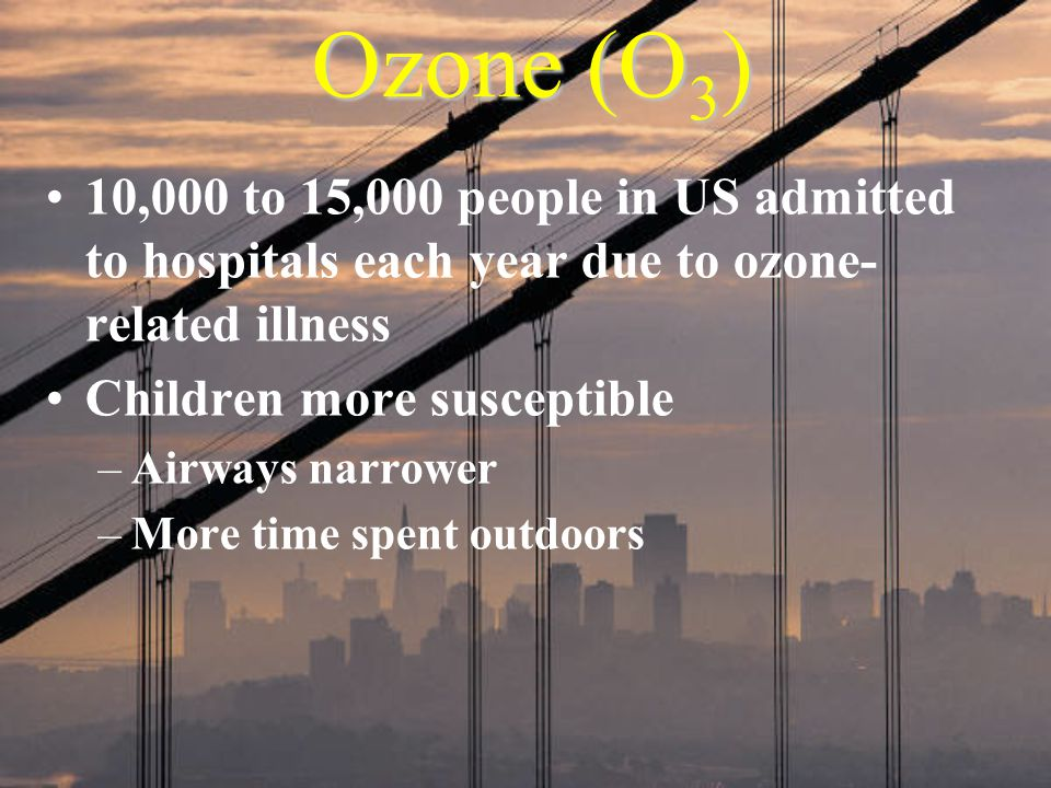 Ozone (O 3 ) 10,000 to 15,000 people in US admitted to hospitals each year due to ozone- related illness Children more susceptible –Airways narrower –