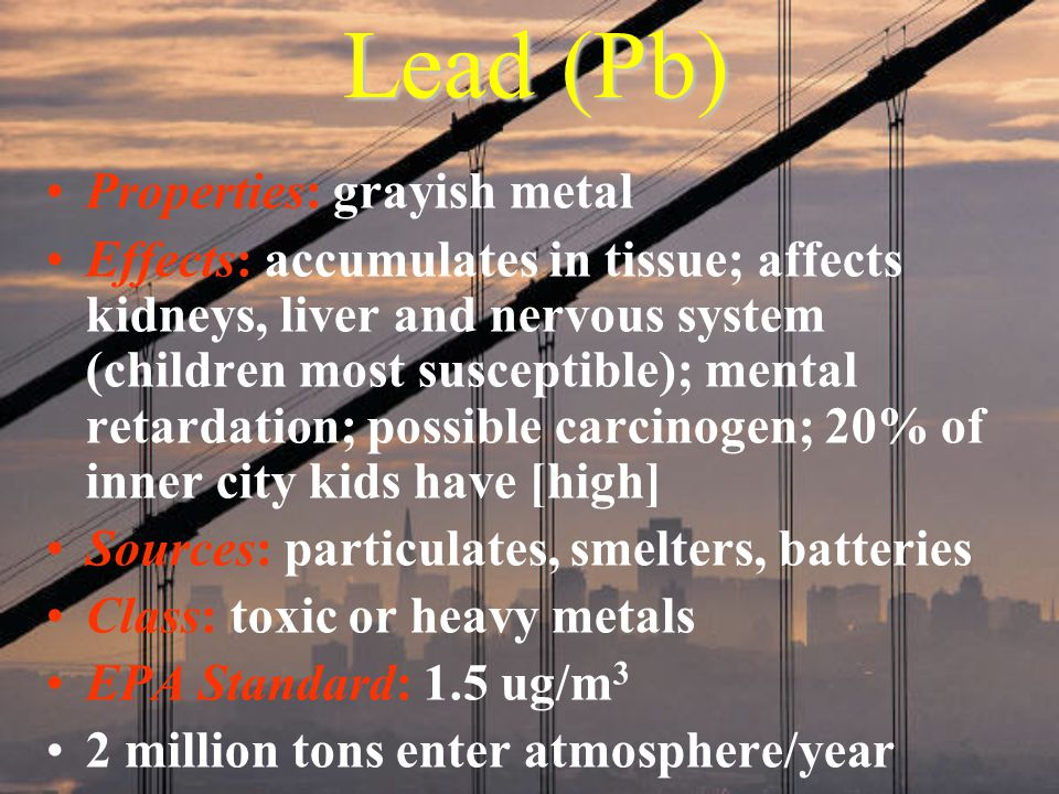 Lead (Pb) Properties: grayish metal Effects: accumulates in tissue; affects kidneys, liver and nervous system (children most susceptible); mental reta