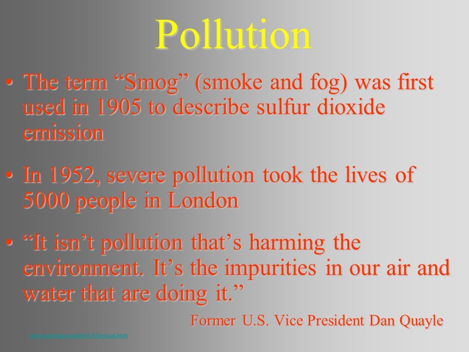 Pollution The term Smog (smoke and fog) was first used in 1905 to describe sulfur dioxide emissionThe term Smog (smoke and fog) was first used in 1905 to describe sulfur dioxide emission In 1952, severe pollution took the lives of 5000 people in LondonIn 1952, severe pollution took the lives of 5000 people in London It isnt pollution thats harming the environment.