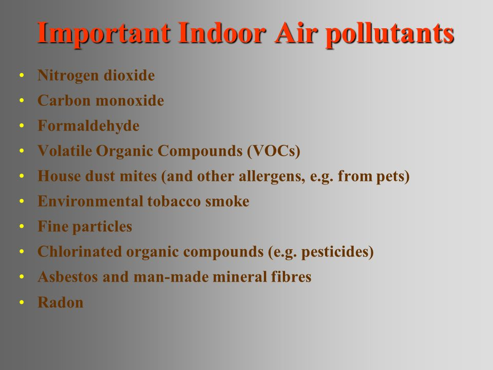 Important Indoor Air pollutants Nitrogen dioxide Carbon monoxide Formaldehyde Volatile Organic Compounds (VOCs) House dust mites (and other allergens, e.g.