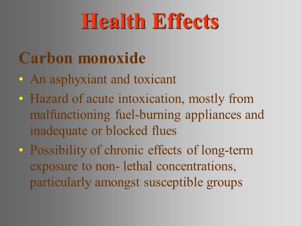 Health Effects Carbon monoxide An asphyxiant and toxicant Hazard of acute intoxication, mostly from malfunctioning fuel-burning appliances and inadequate or blocked flues Possibility of chronic effects of long-term exposure to non- lethal concentrations, particularly amongst susceptible groups