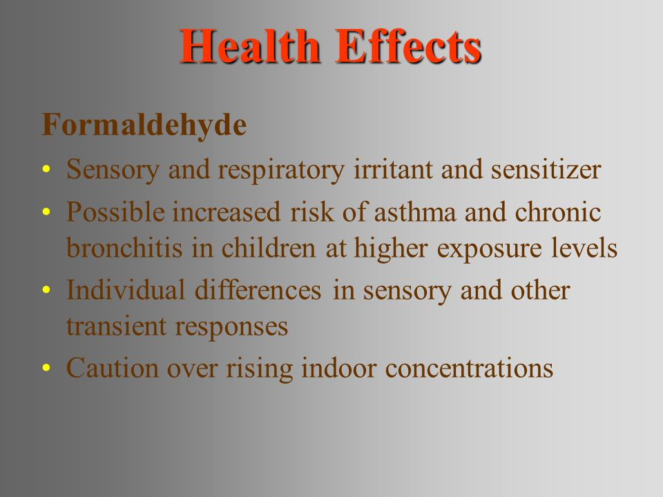 Health Effects Formaldehyde Sensory and respiratory irritant and sensitizer Possible increased risk of asthma and chronic bronchitis in children at hi