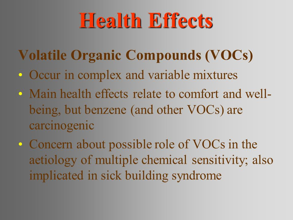 Health Effects Volatile Organic Compounds (VOCs) Occur in complex and variable mixtures Main health effects relate to comfort and well- being, but benzene (and other VOCs) are carcinogenic Concern about possible role of VOCs in the aetiology of multiple chemical sensitivity; also implicated in sick building syndrome