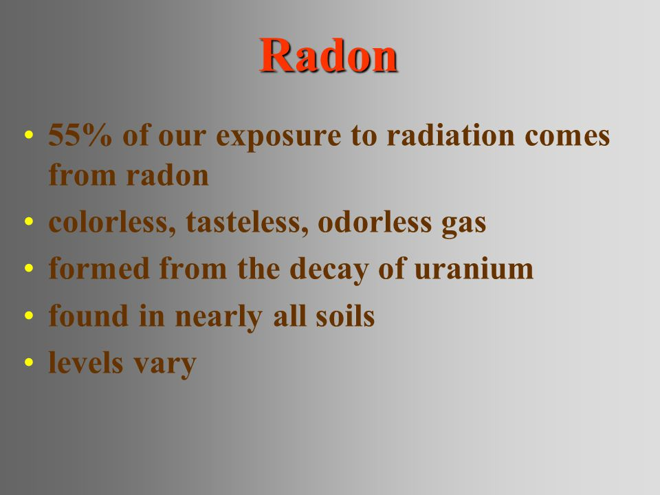 Radon 55% of our exposure to radiation comes from radon colorless, tasteless, odorless gas formed from the decay of uranium found in nearly all soils levels vary