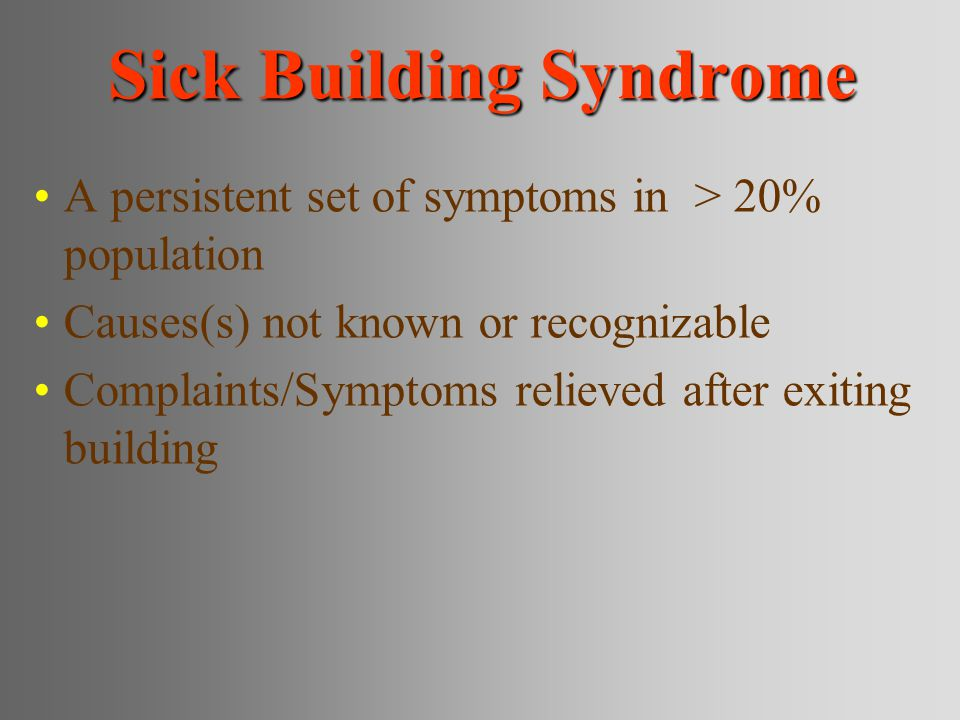 Sick Building Syndrome A persistent set of symptoms in > 20% population Causes(s) not known or recognizable Complaints/Symptoms relieved after exiting building