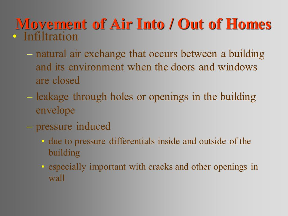 Movement of Air Into / Out of Homes Infiltration –natural air exchange that occurs between a building and its environment when the doors and windows are closed –leakage through holes or openings in the building envelope –pressure induced due to pressure differentials inside and outside of the building especially important with cracks and other openings in wall