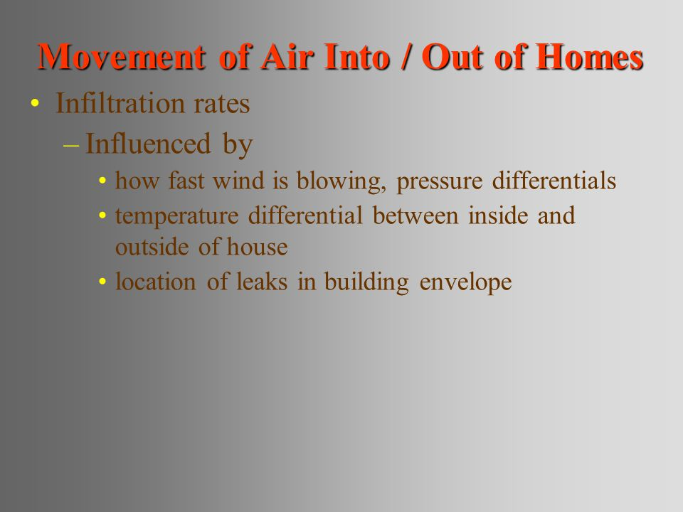 Movement of Air Into / Out of Homes Infiltration rates –Influenced by how fast wind is blowing, pressure differentials temperature differential betwee