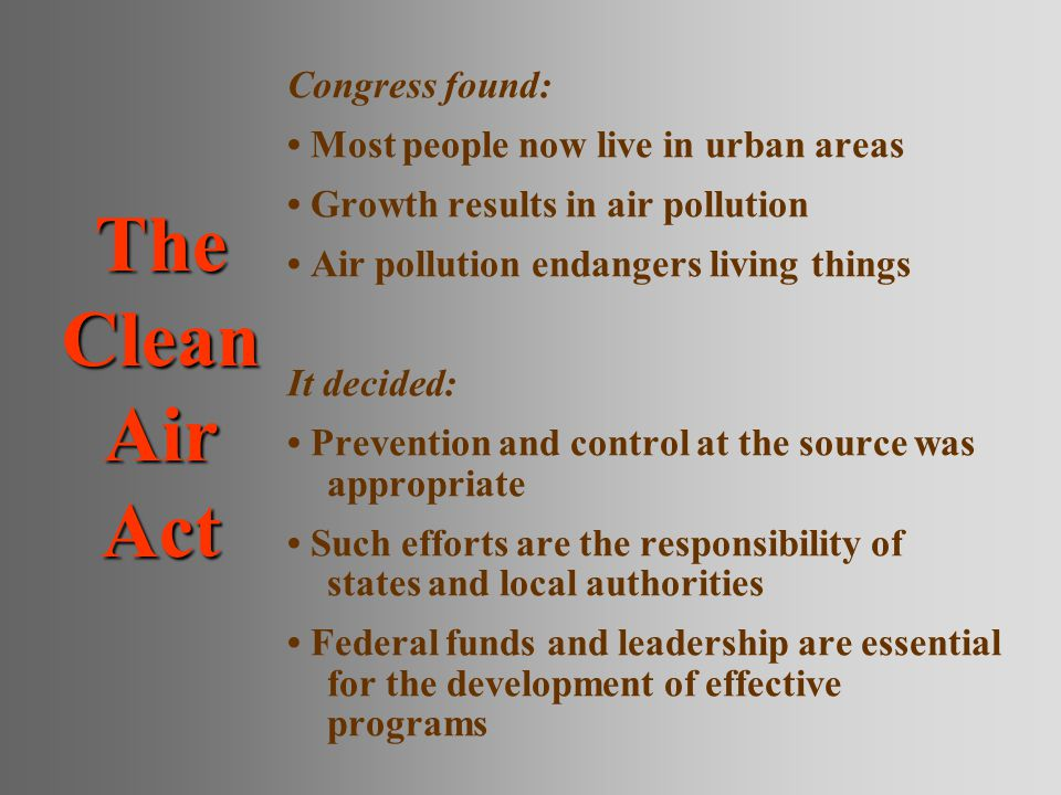 The Clean Air Act Congress found: Most people now live in urban areas Growth results in air pollution Air pollution endangers living things It decided