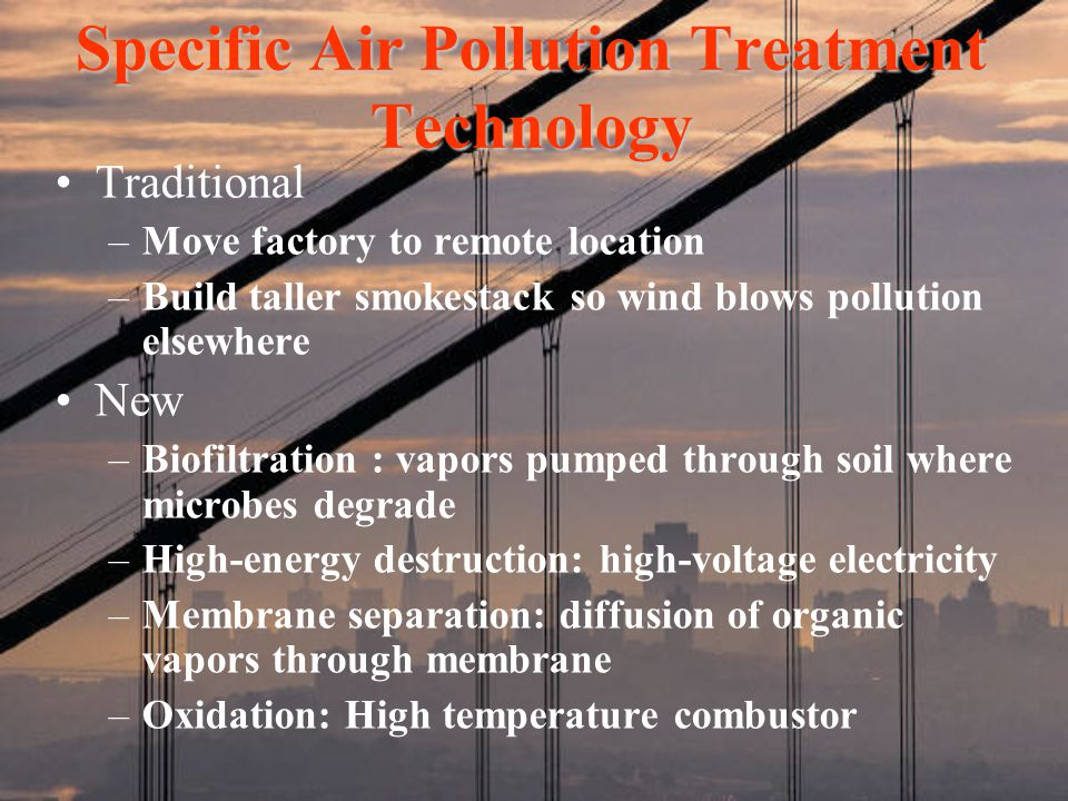 Specific Air Pollution Treatment Technology Traditional –Move factory to remote location –Build taller smokestack so wind blows pollution elsewhere Ne