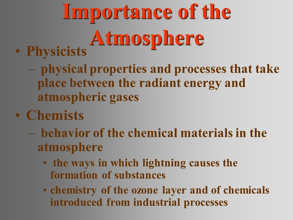 Importance of the Atmosphere Physicists – physical properties and processes that take place between the radiant energy and atmospheric gases Chemists – behavior of the chemical materials in the atmosphere the ways in which lightning causes the formation of substances chemistry of the ozone layer and of chemicals introduced from industrial processes