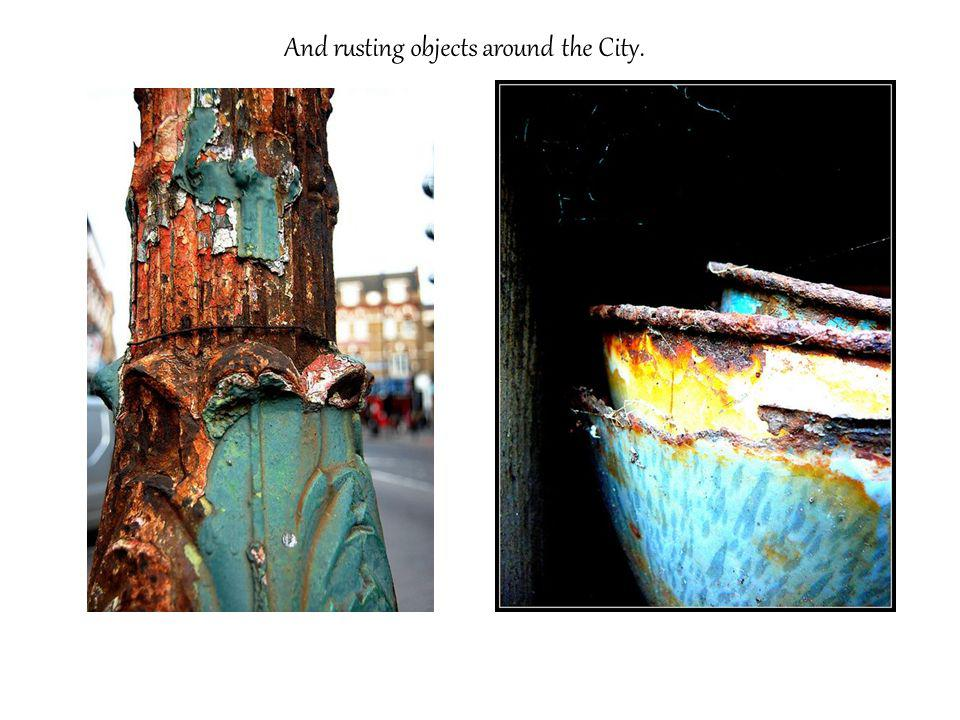 And rusting objects around the City.