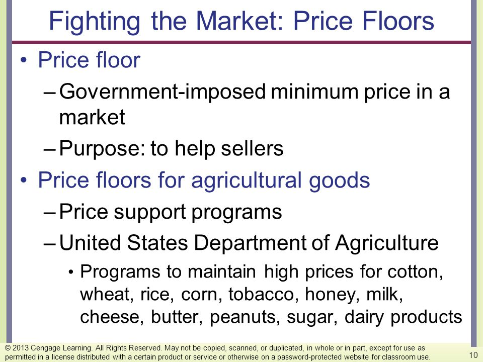 Fighting the Market: Price Floors Price floor –Government-imposed minimum price in a market –Purpose: to help sellers Price floors for agricultural go