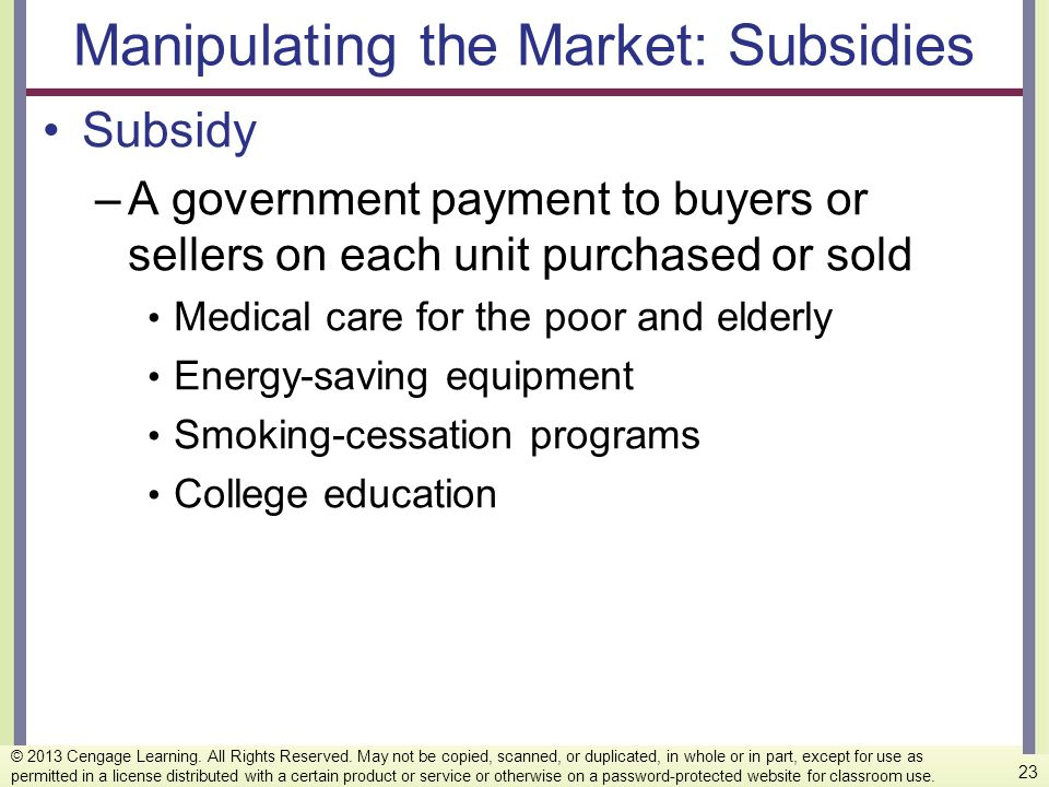 Manipulating the Market: Subsidies Subsidy –A government payment to buyers or sellers on each unit purchased or sold Medical care for the poor and eld