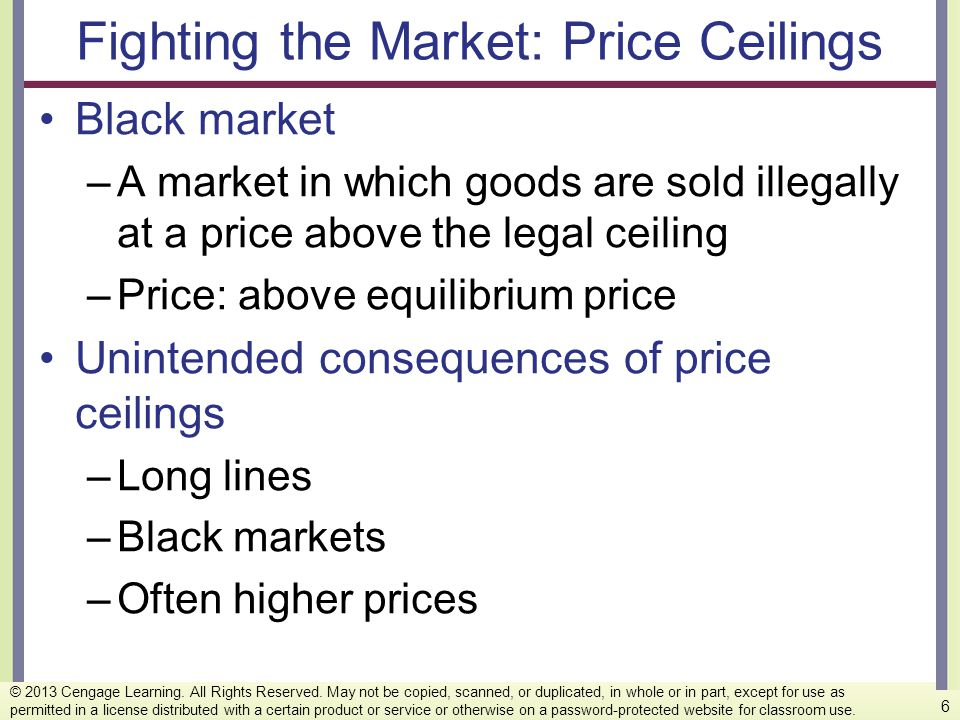 Fighting the Market: Price Ceilings Black market –A market in which goods are sold illegally at a price above the legal ceiling –Price: above equilibr