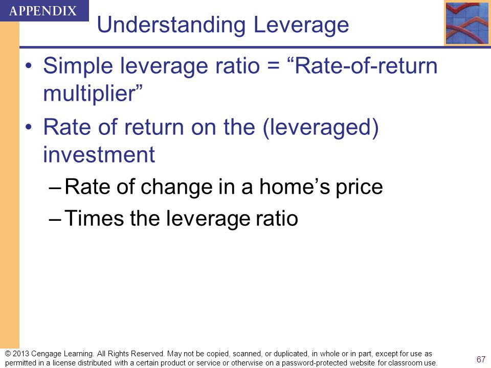 Understanding Leverage Simple leverage ratio = Rate-of-return multiplier Rate of return on the (leveraged) investment –Rate of change in a homes price