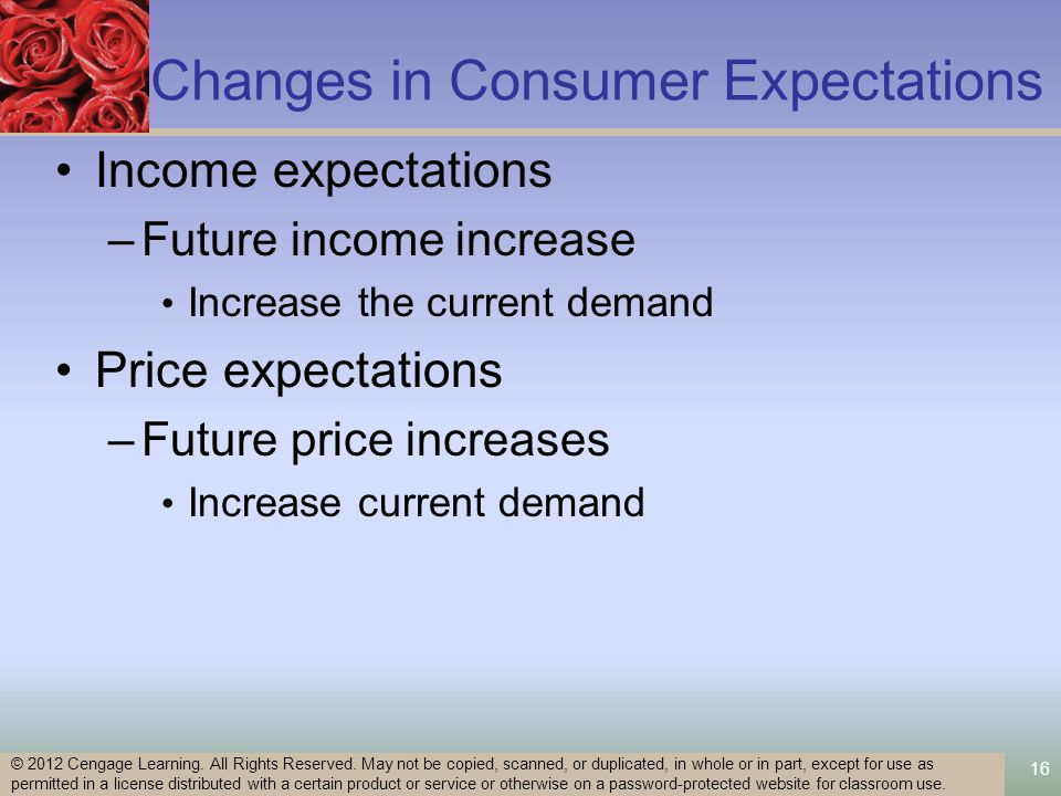 16 Changes in Consumer Expectations Income expectations –Future income increase Increase the current demand Price expectations –Future price increases Increase current demand © 2012 Cengage Learning.