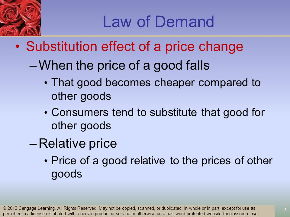 15 Changes in Prices of Other Goods Substitutes –An increase in the price of one good Increases the demand for the other Rightward shift Complements - used in combination –An increase in the price of one Decreases the demand for the other Leftward shift Unrelated © 2012 Cengage Learning.
