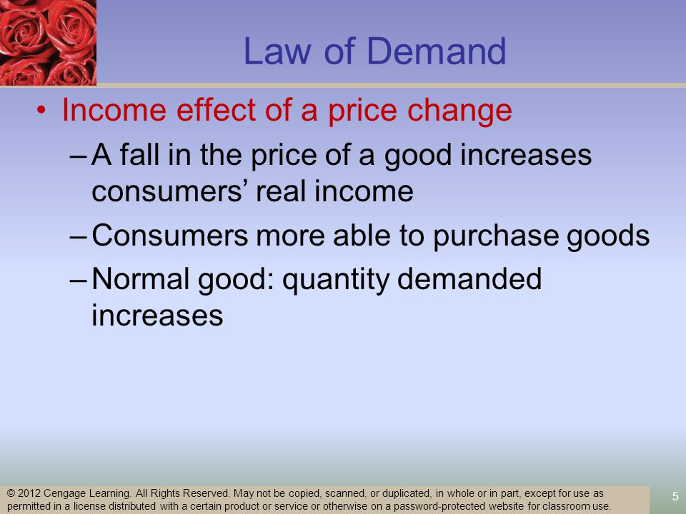 5 Law of Demand Income effect of a price change –A fall in the price of a good increases consumers real income –Consumers more able to purchase goods –Normal good: quantity demanded increases © 2012 Cengage Learning.