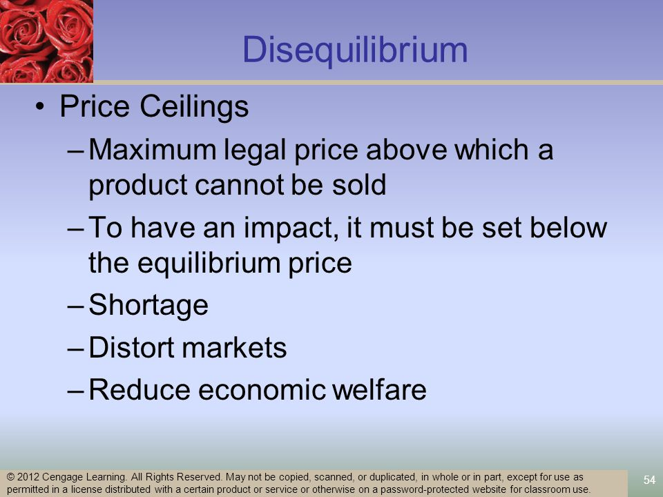Disequilibrium Price Ceilings –Maximum legal price above which a product cannot be sold –To have an impact, it must be set below the equilibrium price –Shortage –Distort markets –Reduce economic welfare 54 © 2012 Cengage Learning.