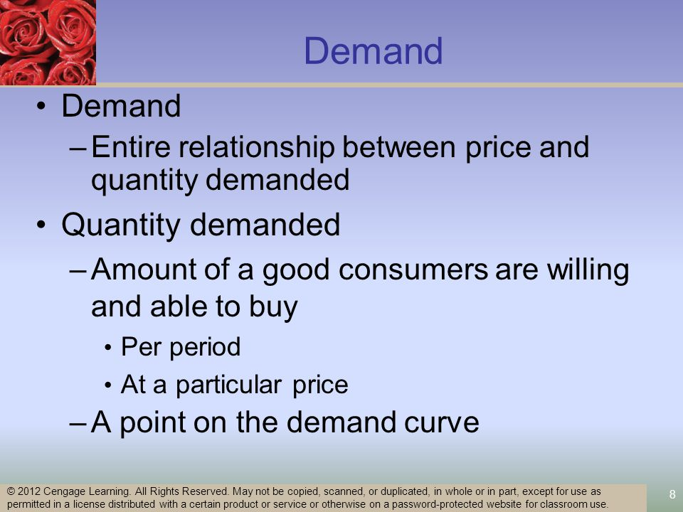 8 Demand –Entire relationship between price and quantity demanded Quantity demanded –Amount of a good consumers are willing and able to buy Per period At a particular price –A point on the demand curve © 2012 Cengage Learning.