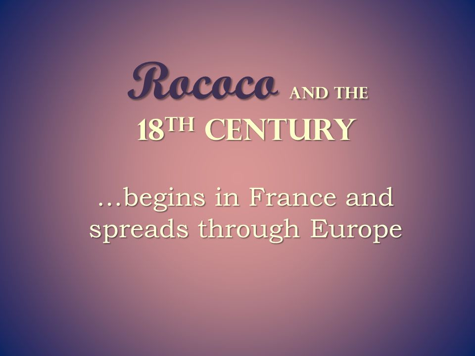 Rococo The Age of Enlightenment - reasoning and intellect It continued to be a time of great advancements