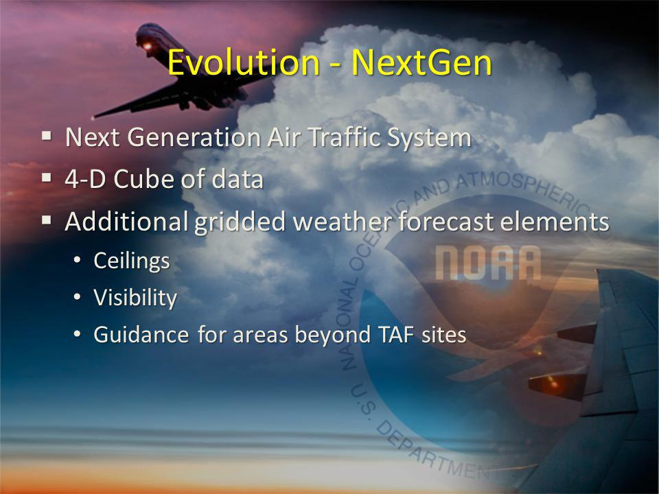 Evolution - NextGen Next Generation Air Traffic System Next Generation Air Traffic System 4-D Cube of data 4-D Cube of data Additional gridded weather forecast elements Additional gridded weather forecast elements Ceilings Ceilings Visibility Visibility Guidance for areas beyond TAF sites Guidance for areas beyond TAF sites