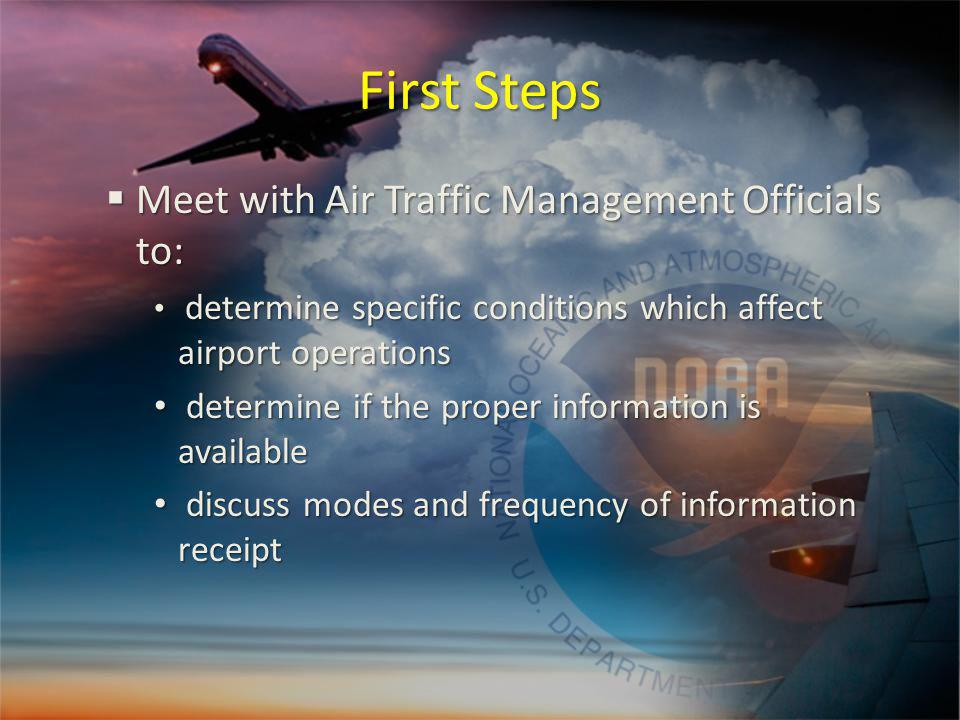 First Steps Meet with Air Traffic Management Officials to: Meet with Air Traffic Management Officials to: determine specific conditions which affect airport operations determine specific conditions which affect airport operations determine if the proper information is available determine if the proper information is available discuss modes and frequency of information receipt discuss modes and frequency of information receipt