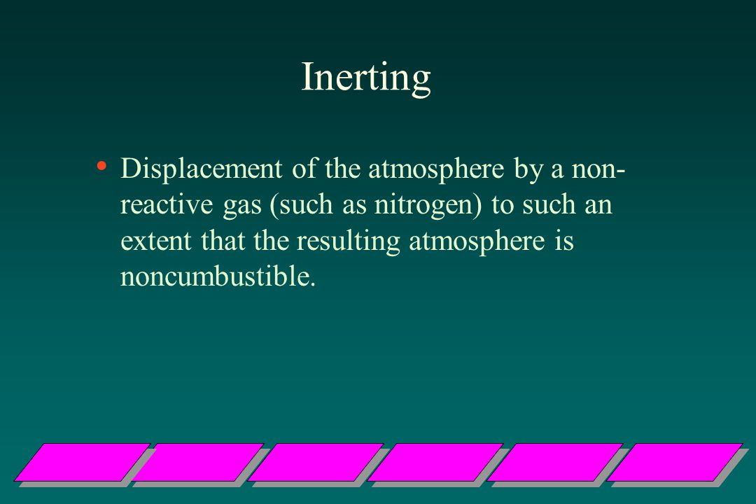 Inerting Displacement of the atmosphere by a non- reactive gas (such as nitrogen) to such an extent that the resulting atmosphere is noncumbustible.