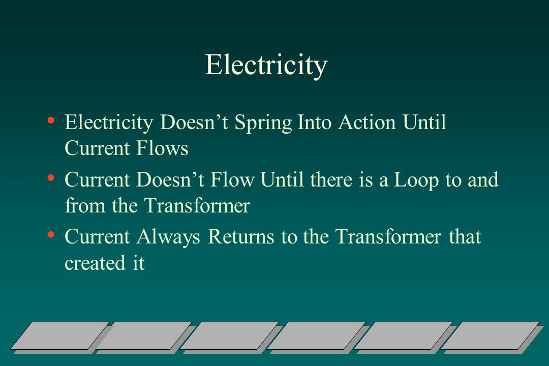 Electricity Electricity Doesnt Spring Into Action Until Current Flows Current Doesnt Flow Until there is a Loop to and from the Transformer Current Always Returns to the Transformer that created it