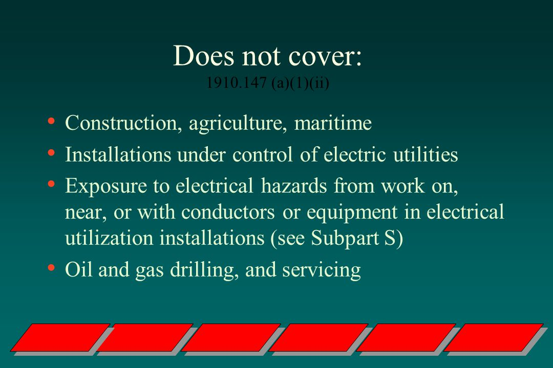 Does not cover: 1910.147 (a)(1)(ii) Construction, agriculture, maritime Installations under control of electric utilities Exposure to electrical hazards from work on, near, or with conductors or equipment in electrical utilization installations (see Subpart S) Oil and gas drilling, and servicing