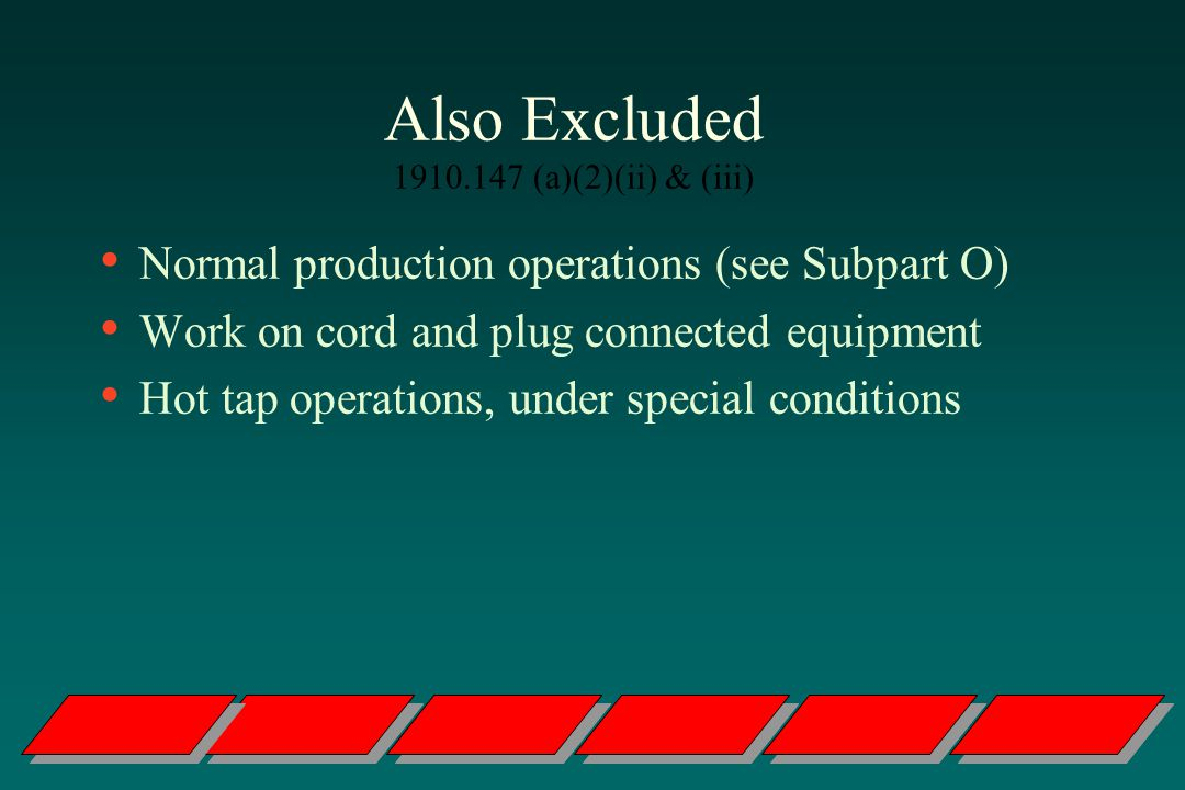 Also Excluded 1910.147 (a)(2)(ii) & (iii) Normal production operations (see Subpart O) Work on cord and plug connected equipment Hot tap operations, under special conditions