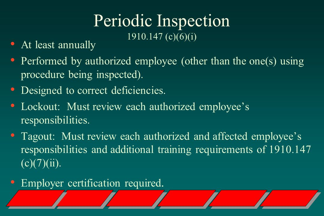 Periodic Inspection 1910.147 (c)(6)(i) At least annually Performed by authorized employee (other than the one(s) using procedure being inspected).