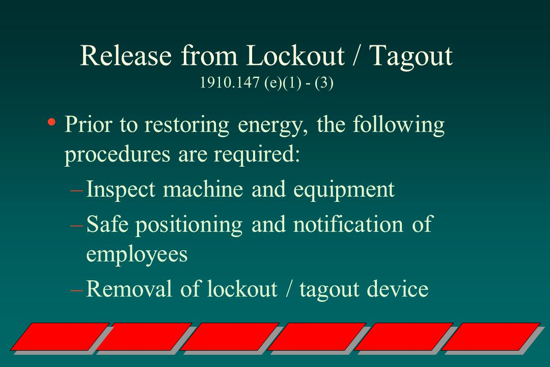 Release from Lockout / Tagout 1910.147 (e)(1) - (3) Prior to restoring energy, the following procedures are required: –Inspect machine and equipment –Safe positioning and notification of employees –Removal of lockout / tagout device