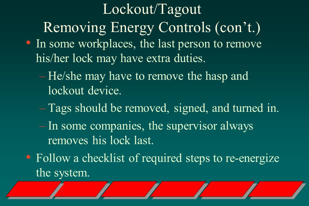 Lockout/Tagout Removing Energy Controls (cont.) In some workplaces, the last person to remove his/her lock may have extra duties.
