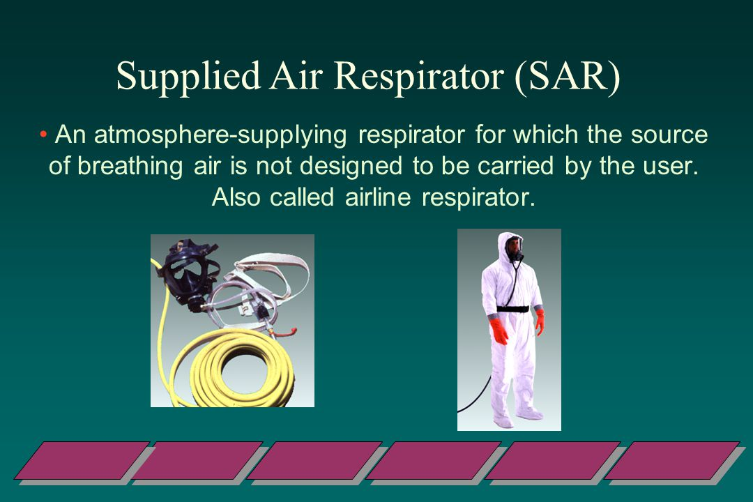 Supplied Air Respirator (SAR) An atmosphere-supplying respirator for which the source of breathing air is not designed to be carried by the user.