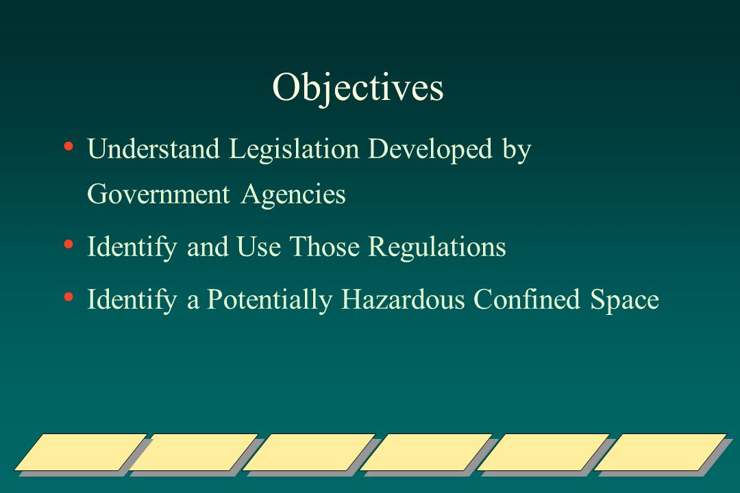 Objectives Understand Legislation Developed by Government Agencies Identify and Use Those Regulations Identify a Potentially Hazardous Confined Space