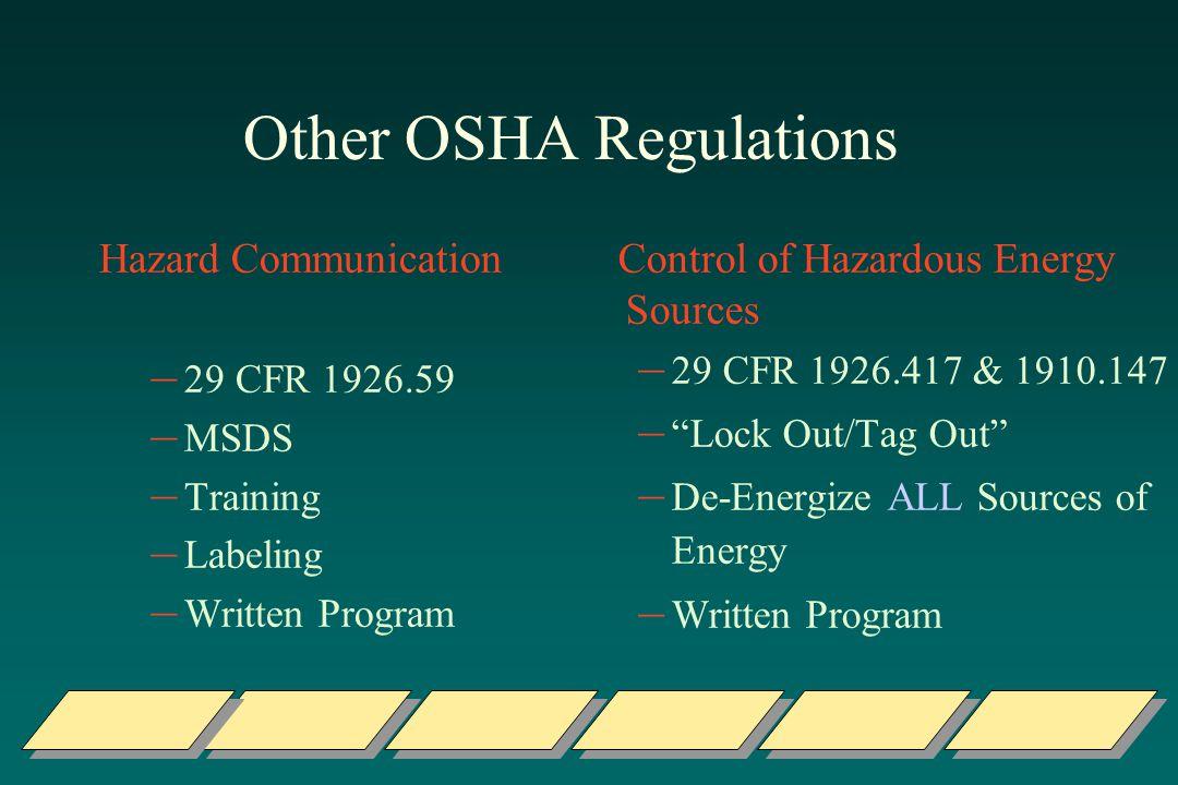 Other OSHA Regulations Hazard Communication – 29 CFR 1926.59 – MSDS – Training – Labeling – Written Program Control of Hazardous Energy Sources – 29 CFR 1926.417 & 1910.147 – Lock Out/Tag Out – De-Energize ALL Sources of Energy – Written Program