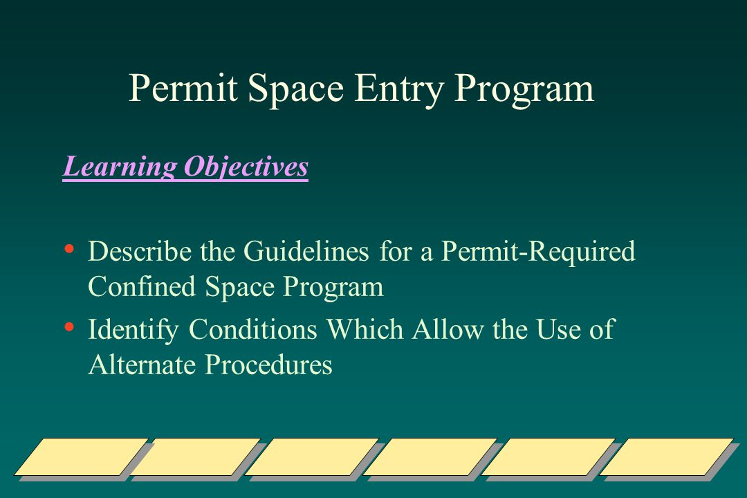 Permit Space Entry Program Learning Objectives Describe the Guidelines for a Permit-Required Confined Space Program Identify Conditions Which Allow the Use of Alternate Procedures
