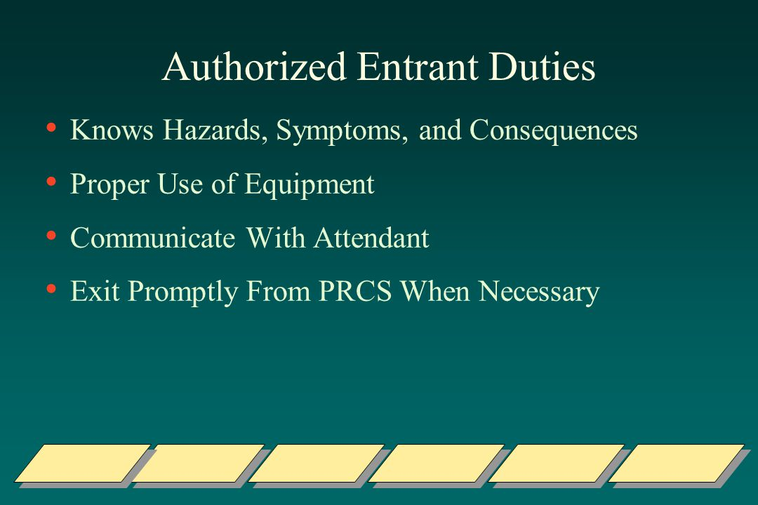 Authorized Entrant Duties Knows Hazards, Symptoms, and Consequences Proper Use of Equipment Communicate With Attendant Exit Promptly From PRCS When Necessary