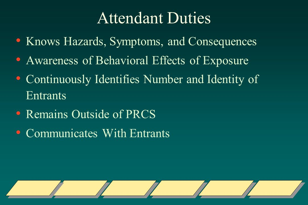 Attendant Duties Knows Hazards, Symptoms, and Consequences Awareness of Behavioral Effects of Exposure Continuously Identifies Number and Identity of Entrants Remains Outside of PRCS Communicates With Entrants