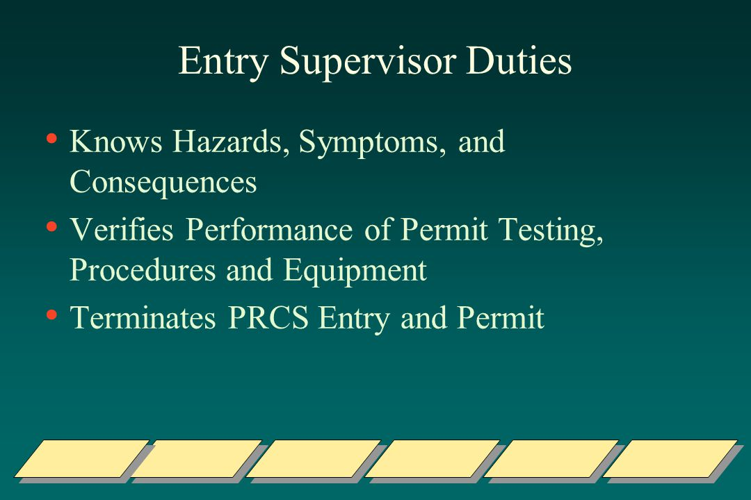 Entry Supervisor Duties Knows Hazards, Symptoms, and Consequences Verifies Performance of Permit Testing, Procedures and Equipment Terminates PRCS Entry and Permit